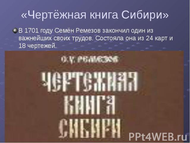 «Чертёжная книга Сибири» В 1701 году Семён Ремезов закончил один из важнейших своих трудов. Состояла она из 24 карт и 18 чертежей.