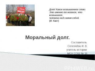 Моральный долг. Составитель Селезнёва И. В. учитель истории МОУ СОШ № 16
