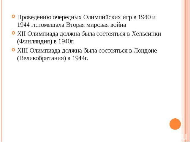 Проведению очередных Олимпийских игр в 1940 и 1944 гг.помешала Вторая мировая война Проведению очередных Олимпийских игр в 1940 и 1944 гг.помешала Вторая мировая война XII Олимпиада должна была состояться в Хельсинки (Финляндия) в 1940г. XIII Олимпи…