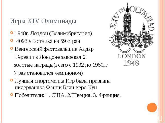 Игры XIV Олимпиады 1948г. Лондон (Великобритания) 4093 участника из 59 стран Венгерский фехтовальщик Алдар Геревич в Лондоне завоевал 2 золотые награды(всего с 1932 по 1960гг. 7 раз становился чемпионом) Лучшая спортсменка Игр была признана нидерлан…