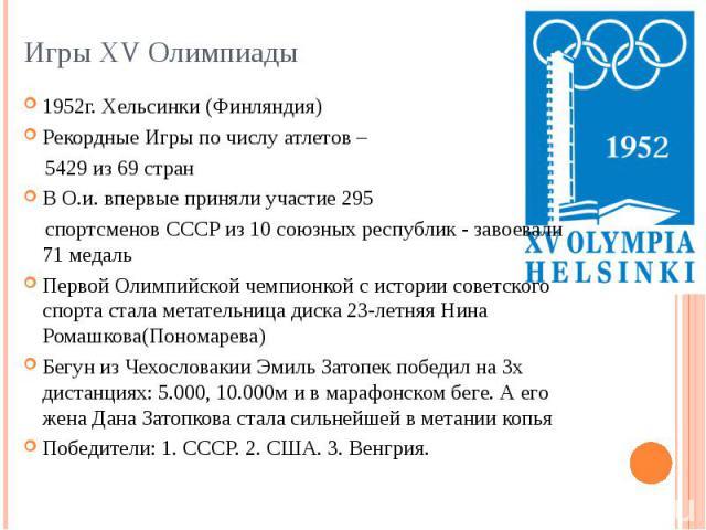 Игры XV Олимпиады 1952г. Хельсинки (Финляндия) Рекордные Игры по числу атлетов – 5429 из 69 стран В О.и. впервые приняли участие 295 спортсменов СССР из 10 союзных республик - завоевали 71 медаль Первой Олимпийской чемпионкой с истории советского сп…