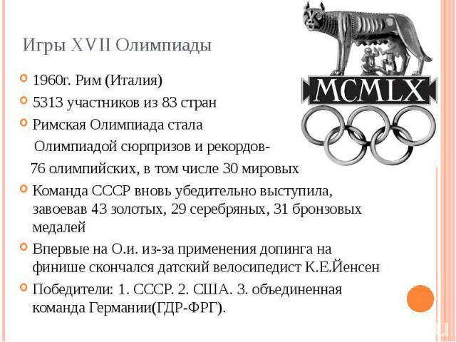 Игры XVII Олимпиады 1960г. Рим (Италия) 5313 участников из 83 стран Римская Олимпиада стала Олимпиадой сюрпризов и рекордов- 76 олимпийских, в том числе 30 мировых Команда СССР вновь убедительно выступила, завоевав 43 золотых, 29 серебряных, 31 брон…
