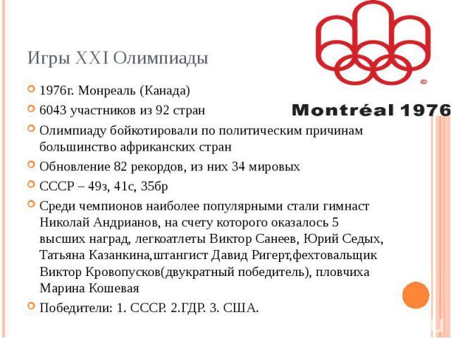 Игры XXI Олимпиады 1976г. Монреаль (Канада) 6043 участников из 92 стран Олимпиаду бойкотировали по политическим причинам большинство африканских стран Обновление 82 рекордов, из них 34 мировых CCCР – 49з, 41с, 35бр Среди чемпионов наиболее популярны…