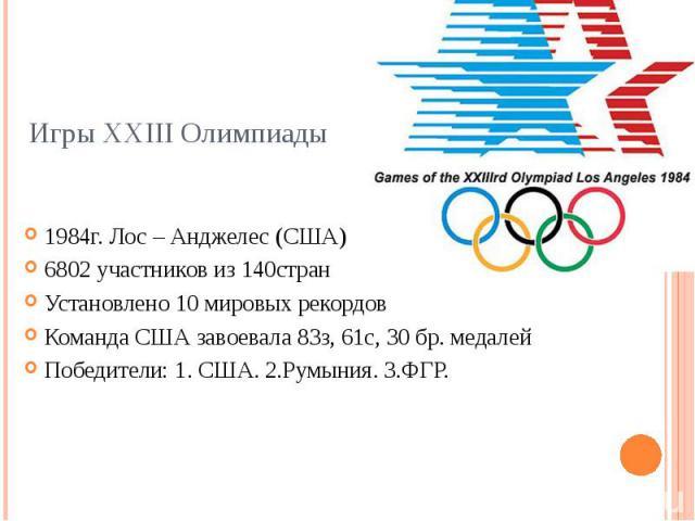 Игры XXIII Олимпиады 1984г. Лос – Анджелес (США) 6802 участников из 140стран Установлено 10 мировых рекордов Команда США завоевала 83з, 61с, 30 бр. медалей Победители: 1. CША. 2.Румыния. 3.ФГР.