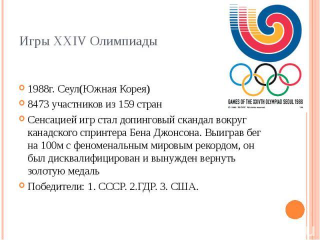 Игры XXIV Олимпиады 1988г. Сеул(Южная Корея) 8473 участников из 159 стран Сенсацией игр стал допинговый скандал вокруг канадского спринтера Бена Джонсона. Выиграв бег на 100м с феноменальным мировым рекордом, он был дисквалифицирован и вынужден верн…