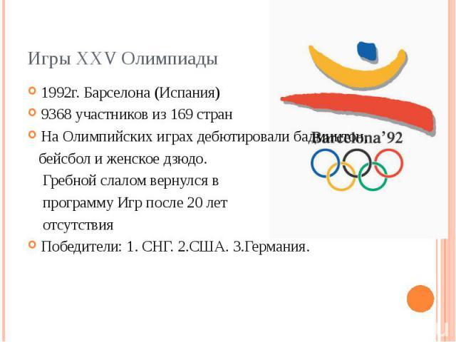 Игры XXV Олимпиады 1992г. Барселона (Испания) 9368 участников из 169 стран На Олимпийских играх дебютировалибадминтон, бейсболи женскоедзюдо. Гребной слаломвернулся в программу Игр после 20 лет отсутствия Победите…