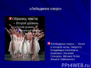 «Лебединое озеро» «Лебединое озеро» — балет в четырёх актах. Либретто Владимира