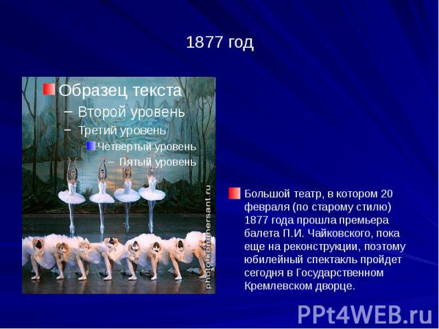1877 год Большой театр, в котором 20 февраля (по старому стилю) 1877 года прошла премьера балета П.И. Чайковского, пока еще на реконструкции, поэтому юбилейный спектакль пройдет сегодня в Государственном Кремлевском дворце.