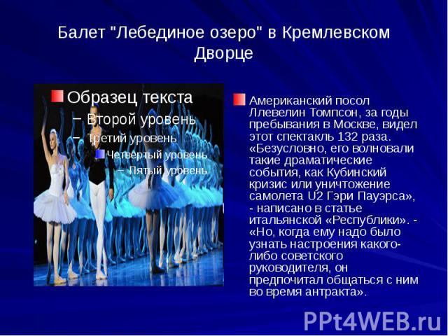"""Балет """"Лебединое озеро"""" в Кремлевском Дворце Американский посол Ллевелин Томпсон, за годы пребывания в Москве, видел этот спектакль 132 раза. «Безусловно, его волновали такие драматические события, как Кубинский кризис или уничтожение само…"""