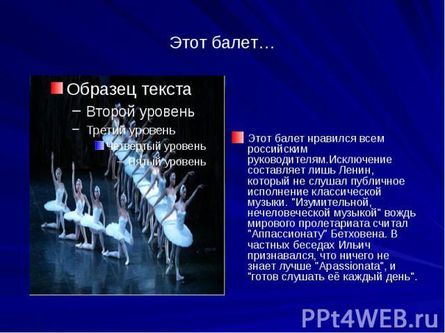 """Этот балет… Этот балет нравился всем российским руководителям.Исключение составляет лишь Ленин, который не слушал публичное исполнение классической музыки. """"Изумительной, нечеловеческой музыкой"""" вождь мирового пролетариата считал """"Апп…"""