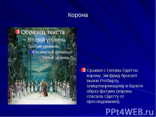 Корона Срывая с головы Одетты корону, Зигфрид бросает вызов Ротбарту, олицетворяющему в балете образ фатума (корона спасала Одетту от преследования).