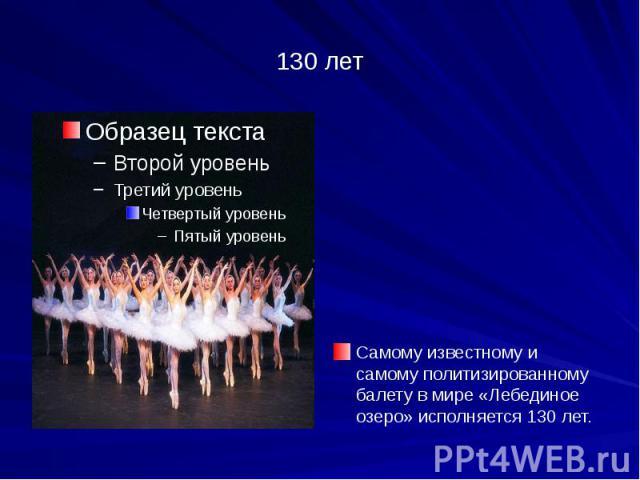 130 лет Cамому известному и самому политизированному балету в мире «Лебединое озеро» исполняется 130 лет.