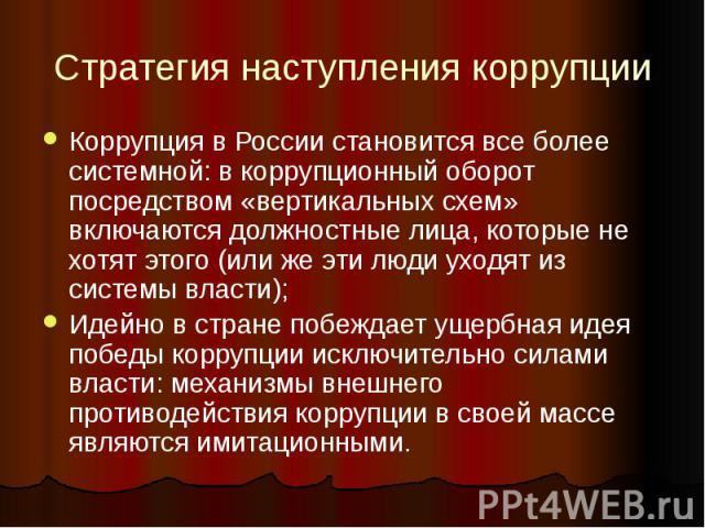 Стратегия наступления коррупции Коррупция в России становится все более системной: в коррупционный оборот посредством «вертикальных схем» включаются должностные лица, которые не хотят этого (или же эти люди уходят из системы власти); Идейно в стране…