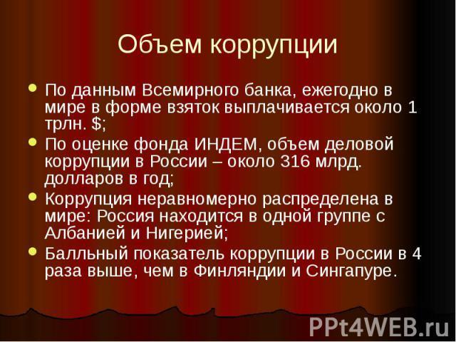 Объем коррупции По данным Всемирного банка, ежегодно в мире в форме взяток выплачивается около 1 трлн. $; По оценке фонда ИНДЕМ, объем деловой коррупции в России – около 316 млрд. долларов в год; Коррупция неравномерно распределена в мире: Россия на…