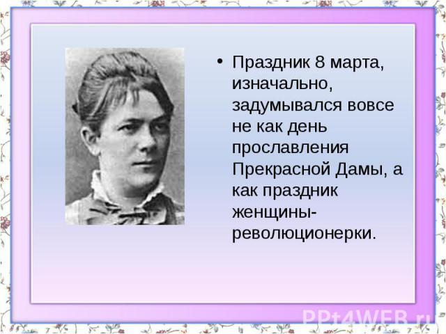Праздник 8 марта, изначально, задумывался вовсе не как день прославления Прекрасной Дамы, а как праздник женщины-революционерки. Праздник 8 марта, изначально, задумывался вовсе не как день прославления Прекрасной Дамы, а как праздник женщины-р…