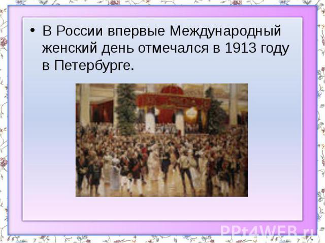 В России впервые Международный женский день отмечался в 1913 году в Петербурге. В России впервые Международный женский день отмечался в 1913 году в Петербурге.