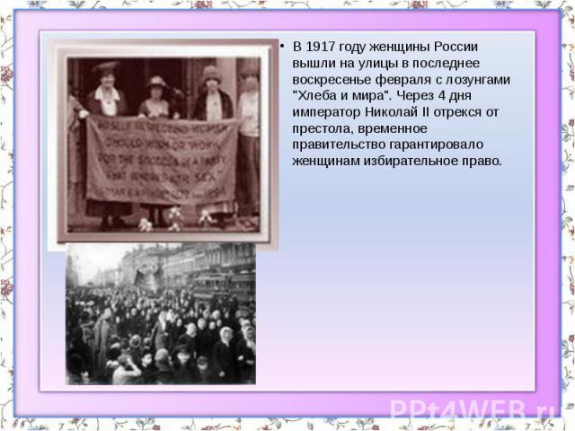 """В 1917 году женщины России вышли на улицы в последнее воскресенье февраля с лозунгами """"Хлеба и мира"""". Через 4 дня император Николай II отрекся от престола, временное правительство гарантировало женщинам избирательное право. В 1917 году жен…"""