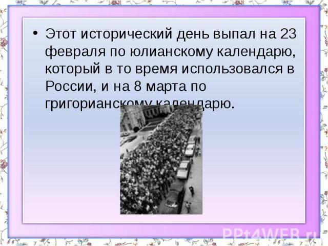 Этот исторический день выпал на 23 февраля по юлианскому календарю, который в то время использовался в России, и на 8 марта по григорианскому календарю. Этот исторический день выпал на 23 февраля по юлианскому календарю, который в то время использов…
