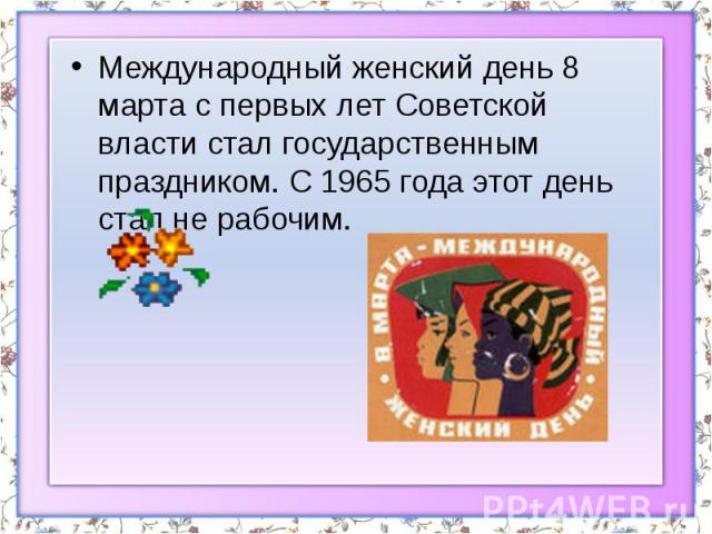 Международный женский день 8 марта с первых лет Советской власти стал государственным праздником. С 1965 года этот день стал не рабочим. Международный женский день 8 марта с первых лет Советской власти стал государственным праздником. С 1965 года эт…