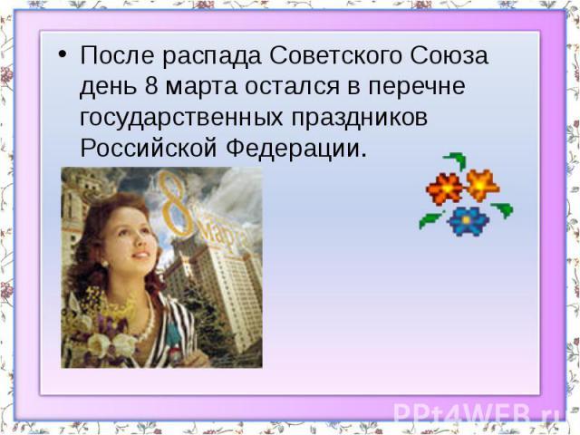 После распада Советского Союза день 8 марта остался в перечне государственных праздников Российской Федерации. После распада Советского Союза день 8 марта остался в перечне государственных праздников Российской Федерации.