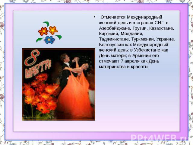 Отмечается Международный женский день и в странах СНГ: в Азербайджане, Грузии, Казахстане, Киргизии, Молдавии, Таджикистане, Туркмении, Украине, Белоруссии как Международный женский день; в Узбекистане как День матери; в Армении его отмечают 7…