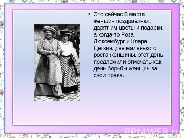 Это сейчас 8 марта женщин поздравляют, дарят им цветы и подарки, а когда-то Роза Люксембург и Клара Цеткин, две маленького роста женщины, этот день предложили отмечать как день борьбы женщин за свои права. Это сейчас 8 марта женщин поздравляют, даря…