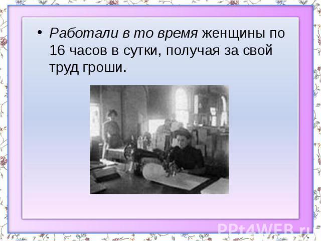 Работали в то время женщины по 16 часов в сутки, получая за свой труд гроши. Работали в то время женщины по 16 часов в сутки, получая за свой труд гроши.
