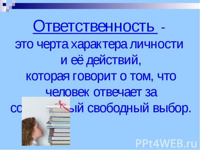 Ответственность - это черта характера личности и её действий, которая говорит о том, что человек отвечает за собственный свободный выбор.