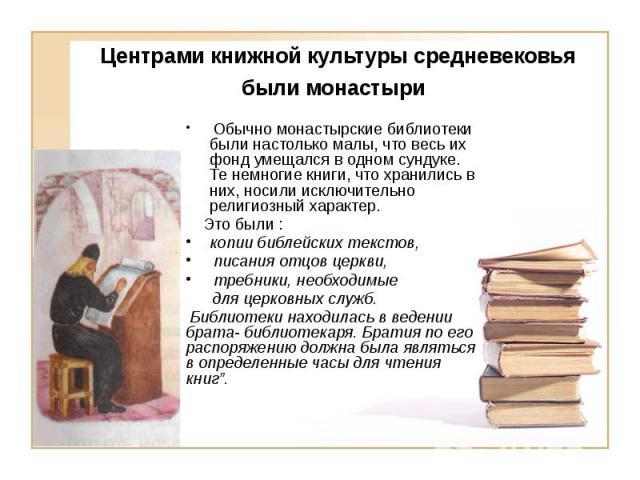 Центрами книжной культуры средневековья были монастыри Обычно монастырские библиотеки были настолько малы, что весь их фонд умещался в одном сундуке. Те немногие книги, что хранились в них, носили исключительно религиозный характер. Это были : копии…