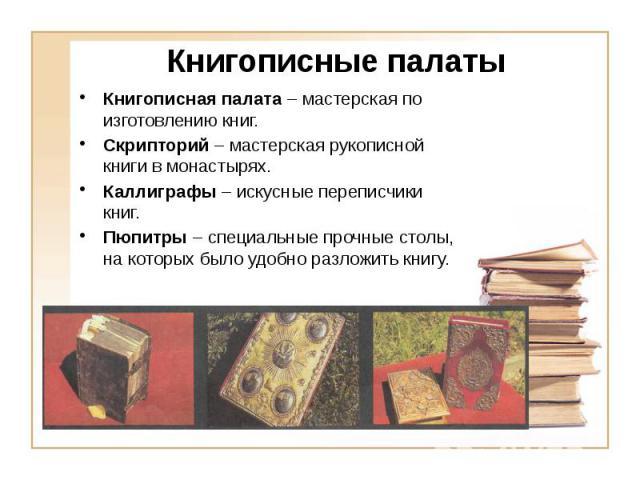 Книгописные палаты Книгописная палата – мастерская по изготовлению книг. Скрипторий – мастерская рукописной книги в монастырях. Каллиграфы – искусные переписчики книг. Пюпитры – специальные прочные столы, на которых было удобно разложить книгу.