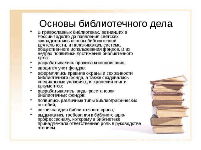 Основы библиотечного дела В православных библиотеках, возникших в России задолго до появления светских, закладывались основы библиотечной деятельности, и налаживалась система общественного использования фондов. В их недрах появились достижения библи…