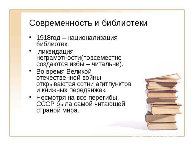Современность и библиотеки 1918год – национализация библиотек. ликвидация неграмотности(повсеместно создаются избы – читальни). Во время Великой отечественной войны открываются сотни агитпунктов и книжных передвижек. Несмотря на все перегибы, СССР б…