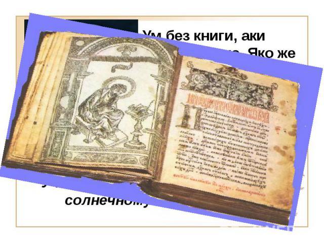 Учение книжное подобно солнечному свету Ум без книги, аки птица спешена. Яко же взлетати не может, так же и ум недомыслица совершенна разума без книг.