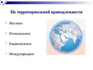 По территориальной принадлежности Местное Региональное Национальное Международно