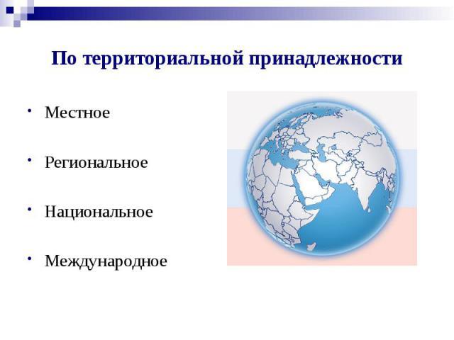 По территориальной принадлежности Местное Региональное Национальное Международное
