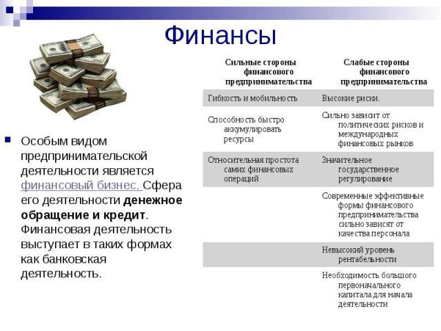 Финансы Особым видом предпринимательской деятельности является финансовый бизнес. Сфера его деятельности денежное обращение и кредит. Финансовая деятельность выступает в таких формах как банковская деятельность.