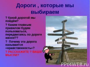Дороги , которые мы выбираем ? Какой дорогой мы пойдём? ? Каким главным правилом