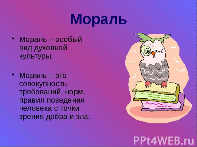 Мораль Мораль – особый вид духовной культуры. Мораль – это совокупность требований, норм, правил поведения человека с точки зрения добра и зла.