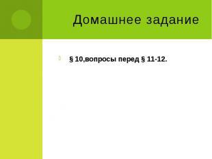 Домашнее задание § 10,вопросы перед § 11-12.
