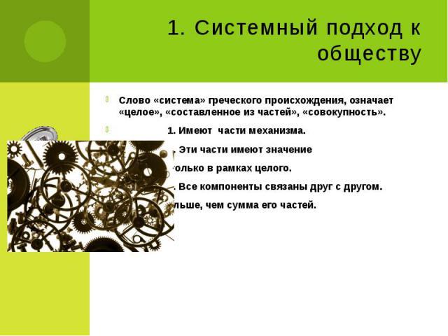1. Системный подход к обществу Слово «система» греческого происхождения, означает «целое», «составленное из частей», «совокупность». 1. Имеют части механизма. 2. Эти части имеют значение только в рамках целого. 3. Все компоненты связаны друг с друго…