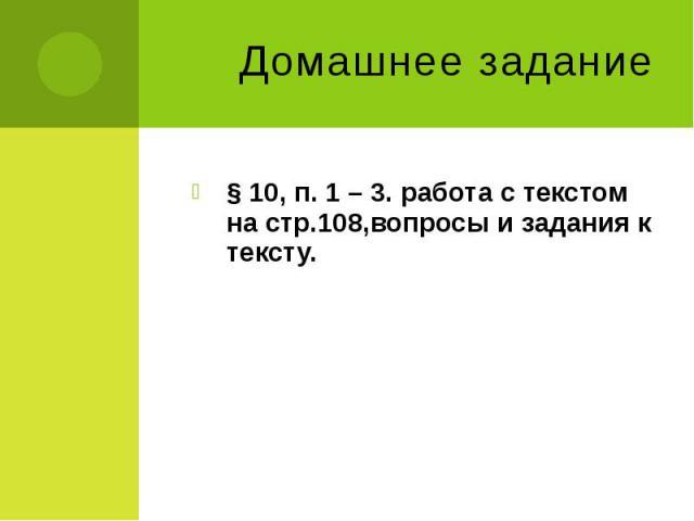 Домашнее задание § 10, п. 1 – 3. работа с текстом на стр.108,вопросы и задания к тексту.