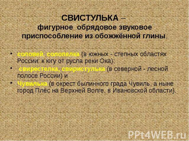 СВИСТУЛЬКА– фигурноеобрядовое звуковое приспособление из обожжённой глины. соловей,солопелка(в южных - степных областях России: к югу от русла реки Ока); свирестелка, свиристулька(в северной - лесной п…