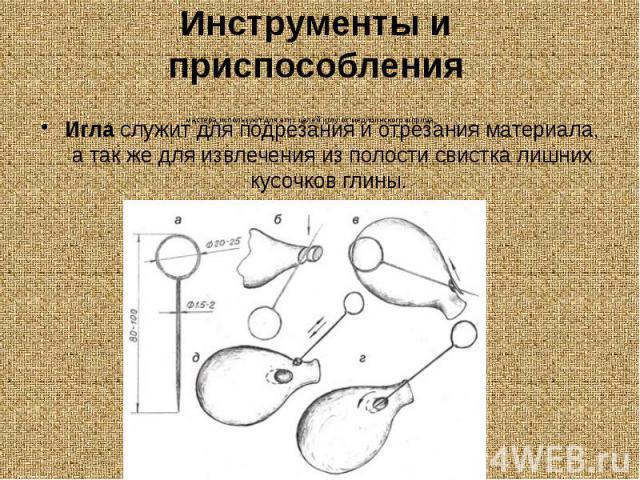 Инструменты и приспособления Игласлужит для подрезания и отрезания материала, а так же для извлечения из полости свистка лишних кусочков глины.