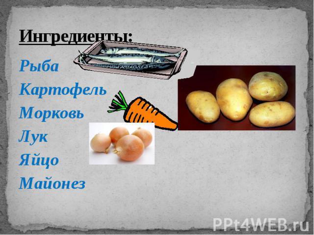 Ингредиенты: Рыба Картофель Морковь Лук Яйцо Майонез