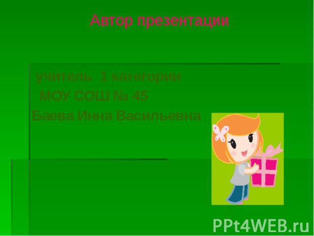 учитель 1 категории учитель 1 категории МОУ СОШ № 45 Баева Инна Васильевна