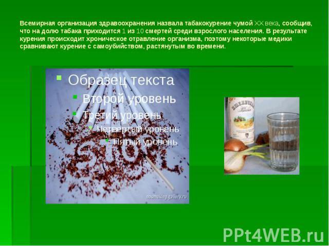 Всемирная организация здравоохранения назвала табакокурение чумой XX века, сообщив, что на долю табака приходится 1 из 10 смертей среди взрослого населения. В результате курения происходит хроническое отравление организма, поэтому некоторые медики с…