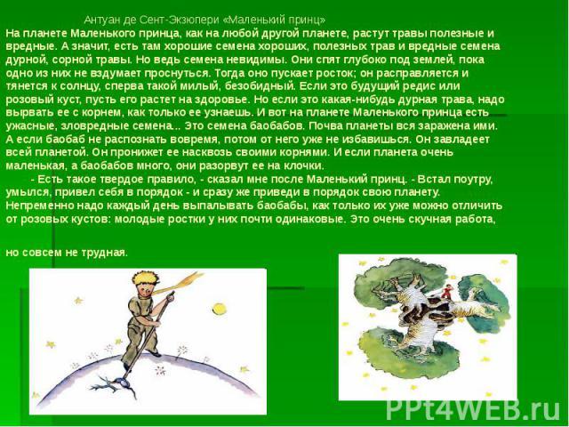 Антуан де Сент-Экзюпери «Маленький принц» На планете Маленького принца, как на любой другой планете, растут травы полезные и вредные. А значит, есть там хорошие семена хороших, полезных трав и вредные семена дурной, сорной травы. Но ведь семена неви…