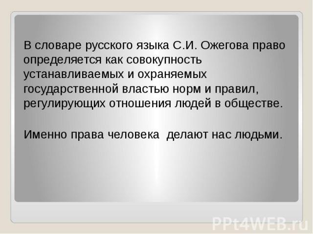 В словаре русского языка С.И. Ожегова право определяется как совокупность устанавливаемых и охраняемых государственной властью норм и правил, регулирующих отношения людей в обществе. Именно права человека делают нас людьми.