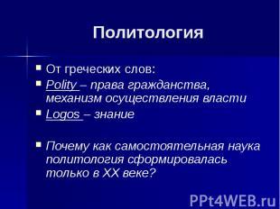 Политология От греческих слов: Polity – права гражданства, механизм осуществлени