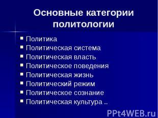 Основные категории политологии Политика Политическая система Политическая власть